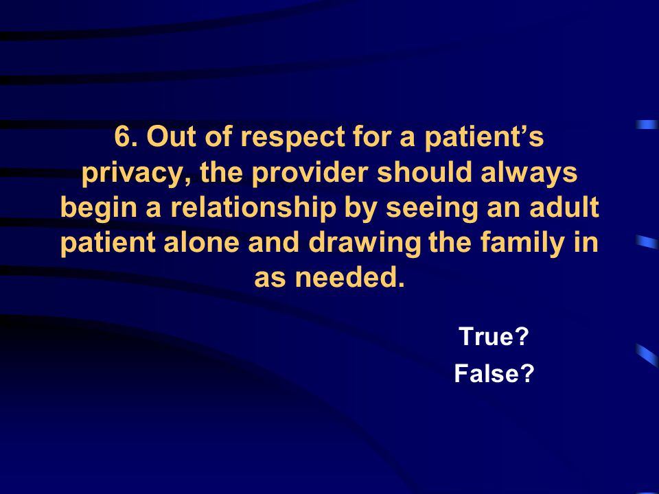 6. Out of respect for a patient's privacy, the provider should always begin a relationship by seeing an adult patient alone and drawing the family in