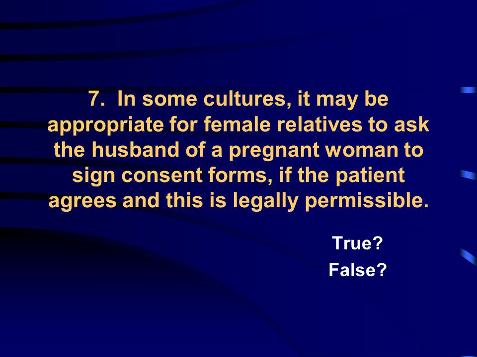 7. In some cultures, it may be appropriate for female relatives to ask the husband of a pregnant woman to sign consent forms, if the patient agrees an