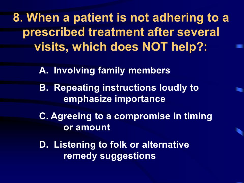 8. When a patient is not adhering to a prescribed treatment after several visits, which does NOT help?: A. Involving family members B. Repeating instr