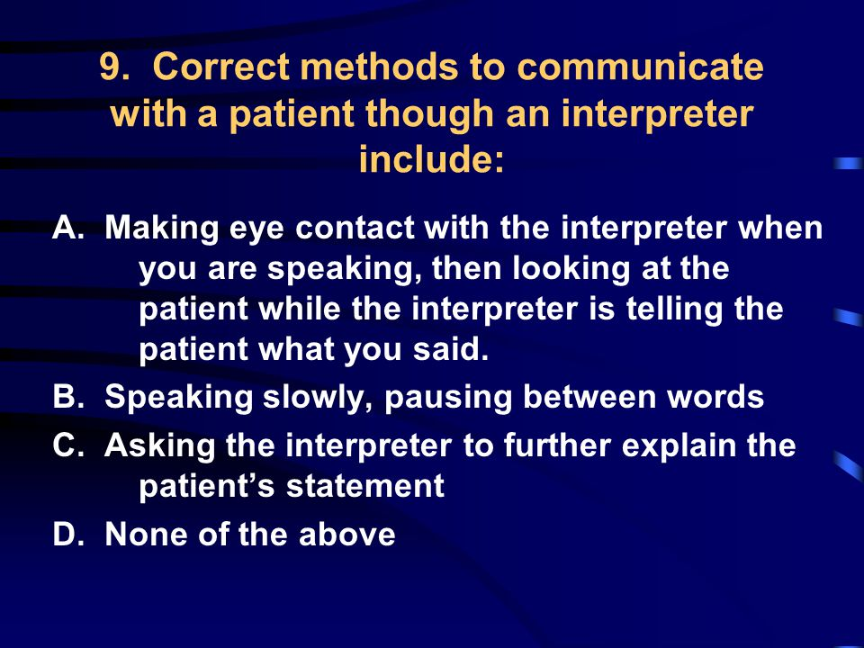 9. Correct methods to communicate with a patient though an interpreter include: A.