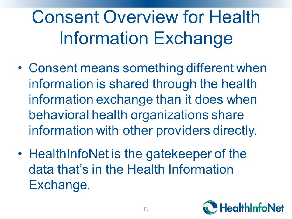 Consent Overview for Health Information Exchange Consent means something different when information is shared through the health information exchange than it does when behavioral health organizations share information with other providers directly.