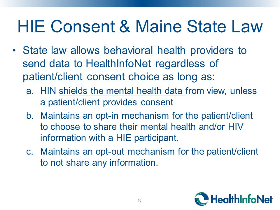 HIE Consent & Maine State Law State law allows behavioral health providers to send data to HealthInfoNet regardless of patient/client consent choice as long as: a.HIN shields the mental health data from view, unless a patient/client provides consent b.Maintains an opt-in mechanism for the patient/client to choose to share their mental health and/or HIV information with a HIE participant.