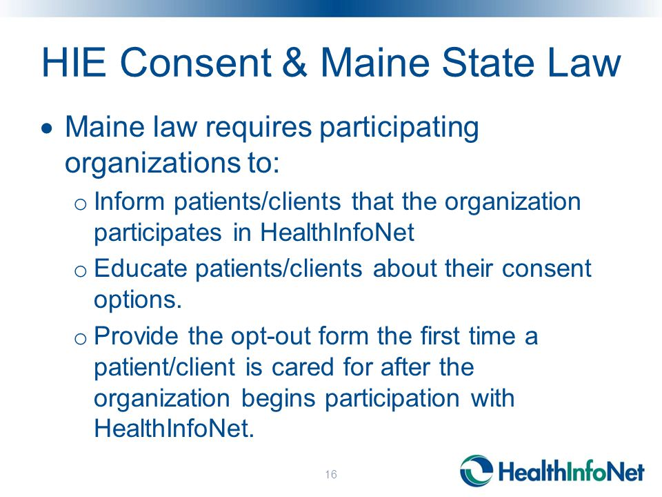 HIE Consent & Maine State Law  Maine law requires participating organizations to: o Inform patients/clients that the organization participates in HealthInfoNet o Educate patients/clients about their consent options.
