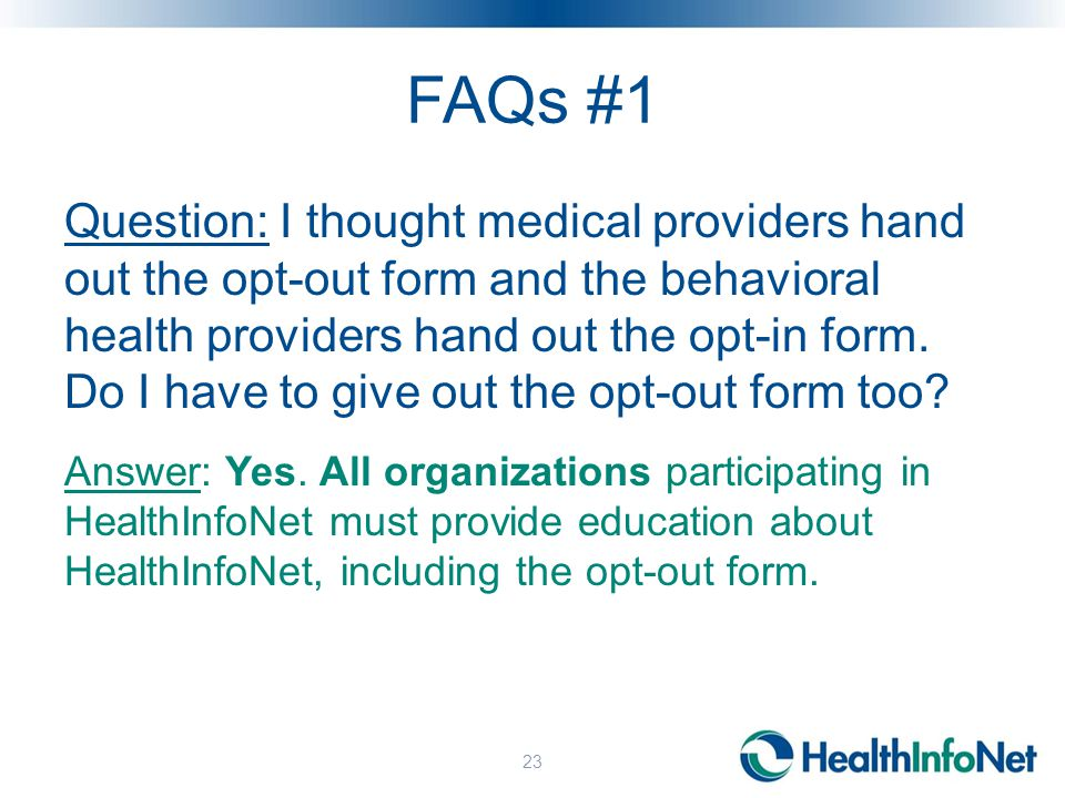 FAQs #1 Question: I thought medical providers hand out the opt-out form and the behavioral health providers hand out the opt-in form.