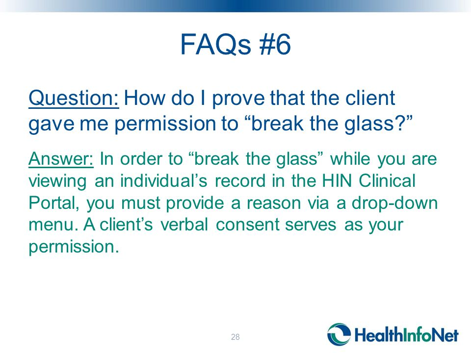 FAQs #6 Question: How do I prove that the client gave me permission to break the glass? Answer: In order to break the glass while you are viewing an individual's record in the HIN Clinical Portal, you must provide a reason via a drop-down menu.