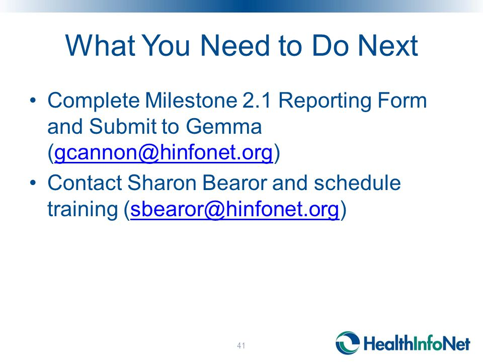 What You Need to Do Next Complete Milestone 2.1 Reporting Form and Submit to Gemma (gcannon@hinfonet.org)gcannon@hinfonet.org Contact Sharon Bearor and schedule training (sbearor@hinfonet.org)sbearor@hinfonet.org 41