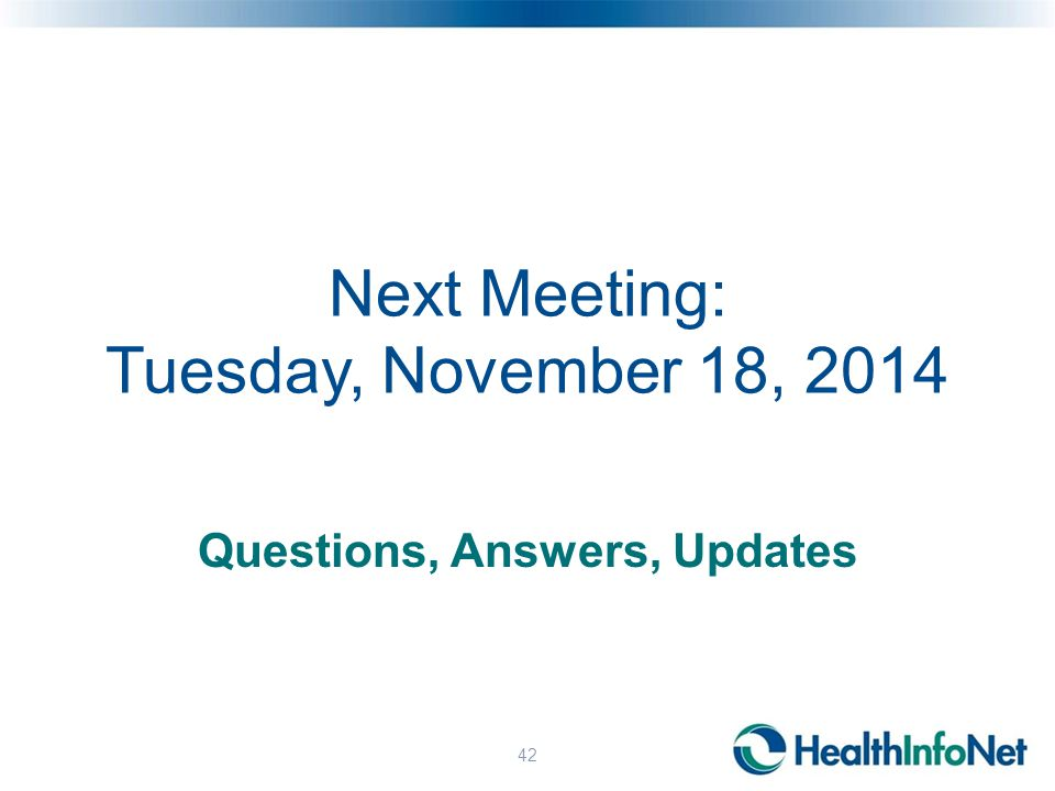 Next Meeting: Tuesday, November 18, 2014 Questions, Answers, Updates 42