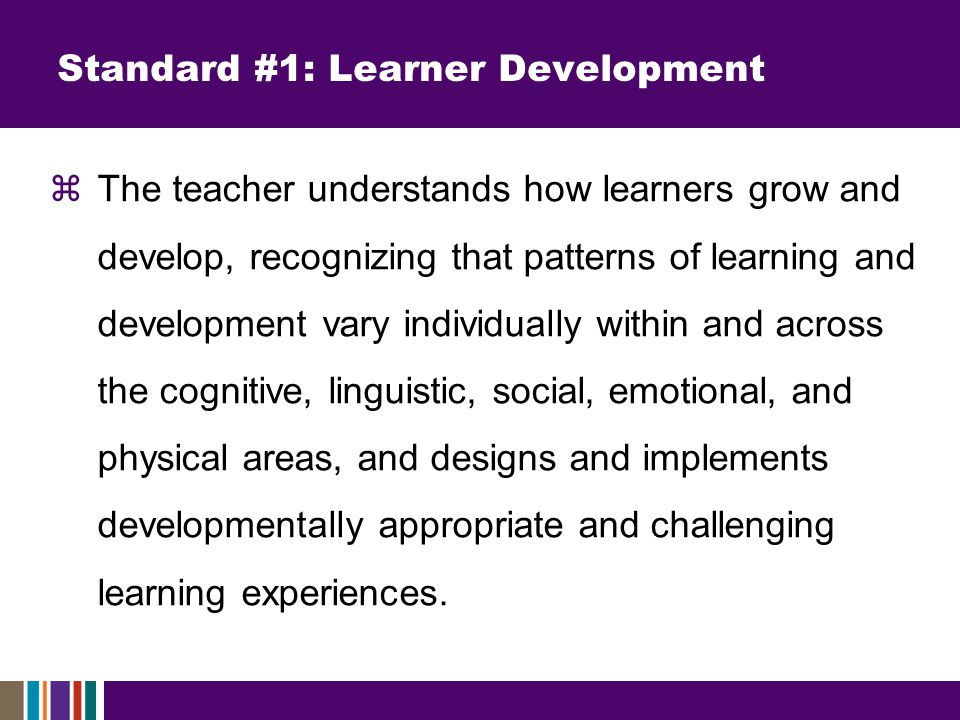 Standard #1: Learner Development  The teacher understands how learners grow and develop, recognizing that patterns of learning and development vary individually within and across the cognitive, linguistic, social, emotional, and physical areas, and designs and implements developmentally appropriate and challenging learning experiences.