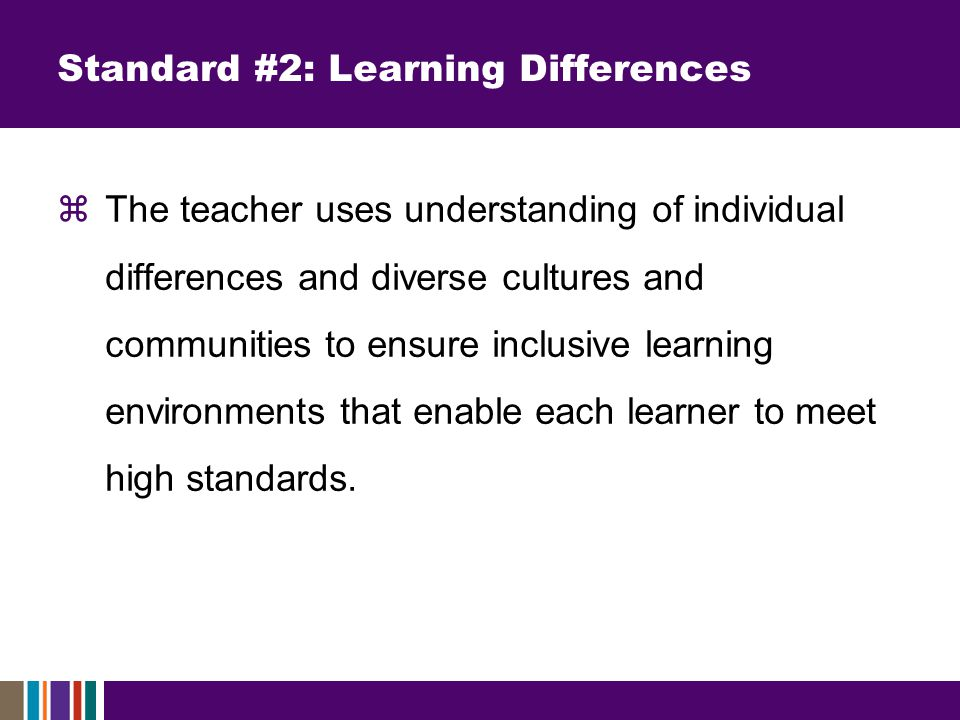 Standard #2: Learning Differences  The teacher uses understanding of individual differences and diverse cultures and communities to ensure inclusive learning environments that enable each learner to meet high standards.