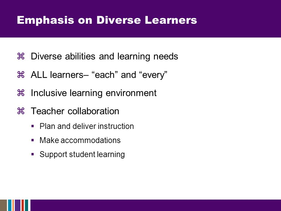 Emphasis on Diverse Learners  Diverse abilities and learning needs  ALL learners– each and every  Inclusive learning environment  Teacher collaboration  Plan and deliver instruction  Make accommodations  Support student learning