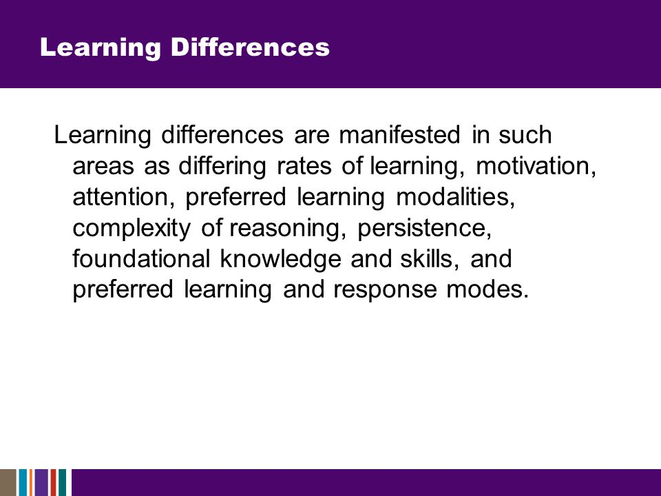Learning Differences Learning differences are manifested in such areas as differing rates of learning, motivation, attention, preferred learning modalities, complexity of reasoning, persistence, foundational knowledge and skills, and preferred learning and response modes.