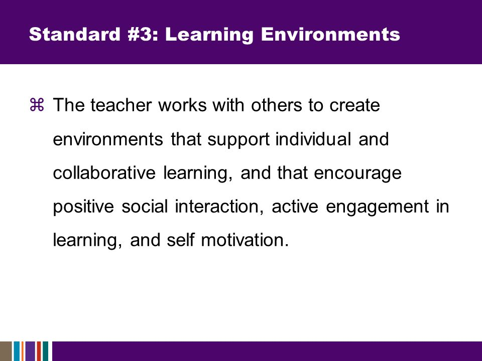 Standard #3: Learning Environments  The teacher works with others to create environments that support individual and collaborative learning, and that encourage positive social interaction, active engagement in learning, and self motivation.