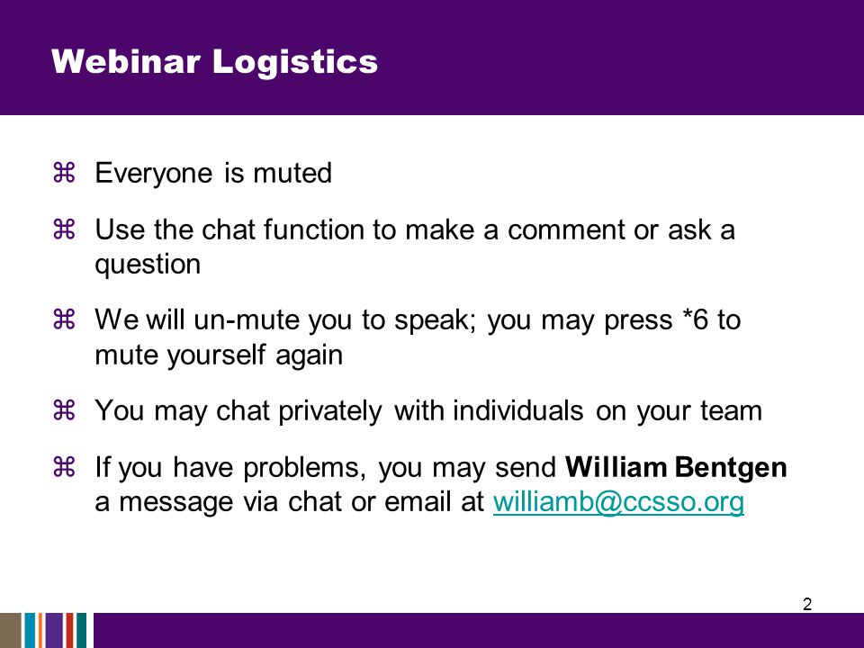 Webinar Logistics  Everyone is muted  Use the chat function to make a comment or ask a question  We will un-mute you to speak; you may press *6 to mute yourself again  You may chat privately with individuals on your team  If you have problems, you may send William Bentgen a message via chat or email at williamb@ccsso.orgwilliamb@ccsso.org 2