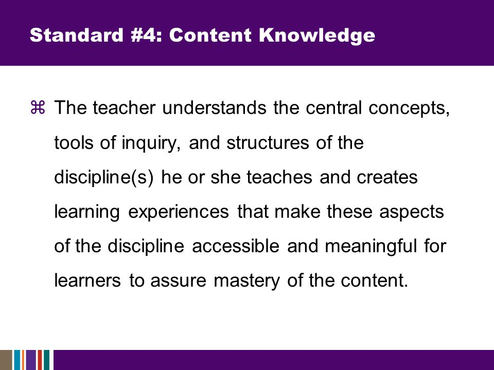Standard #4: Content Knowledge  The teacher understands the central concepts, tools of inquiry, and structures of the discipline(s) he or she teaches and creates learning experiences that make these aspects of the discipline accessible and meaningful for learners to assure mastery of the content.