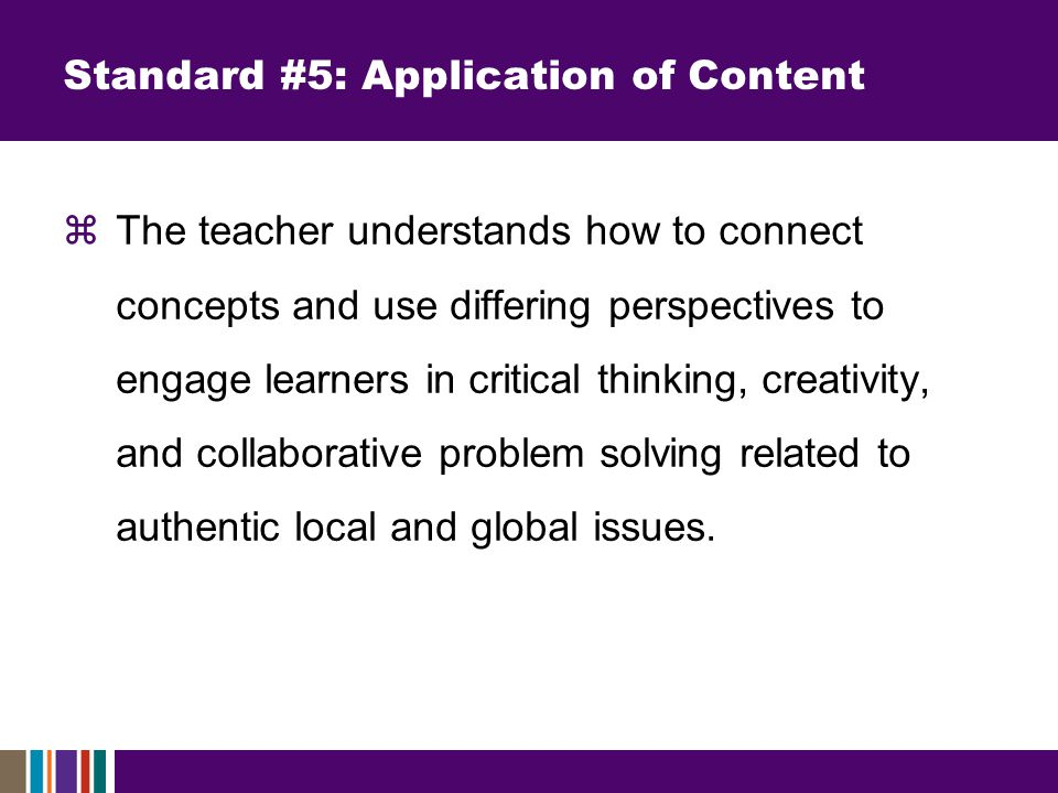  The teacher understands how to connect concepts and use differing perspectives to engage learners in critical thinking, creativity, and collaborative problem solving related to authentic local and global issues.