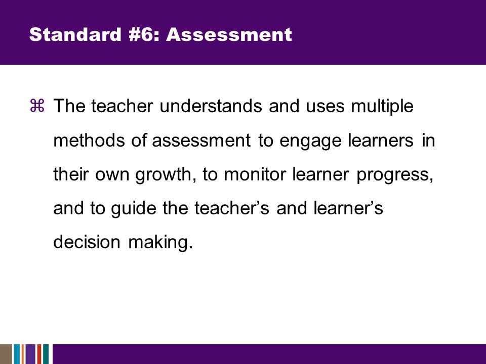 Standard #6: Assessment  The teacher understands and uses multiple methods of assessment to engage learners in their own growth, to monitor learner progress, and to guide the teacher's and learner's decision making.
