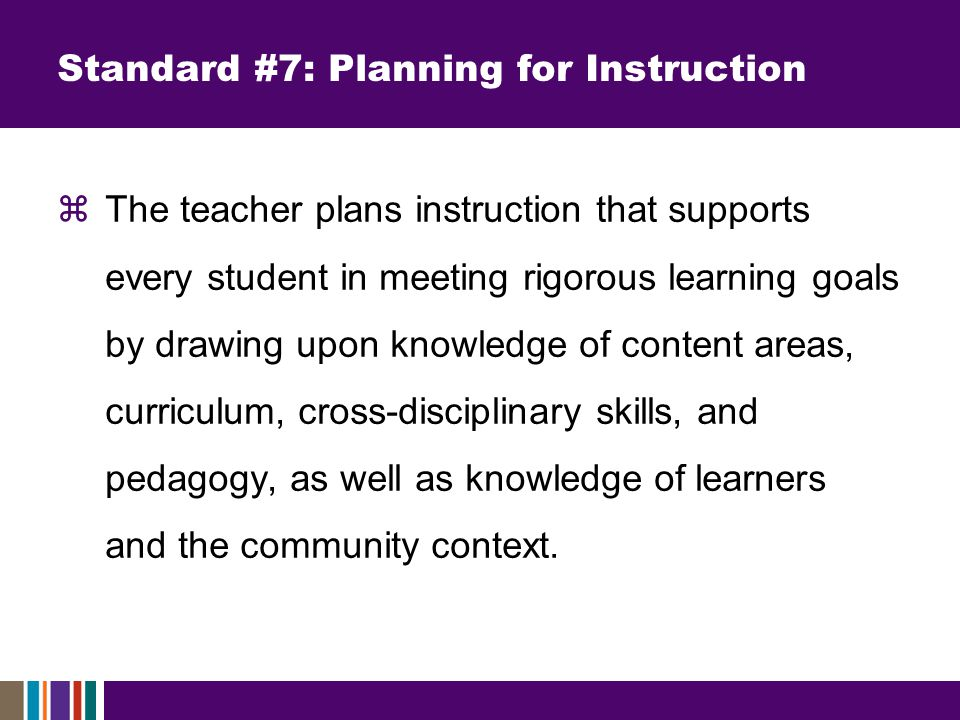 Standard #7: Planning for Instruction  The teacher plans instruction that supports every student in meeting rigorous learning goals by drawing upon knowledge of content areas, curriculum, cross-disciplinary skills, and pedagogy, as well as knowledge of learners and the community context.