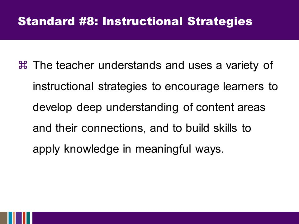 Standard #8: Instructional Strategies  The teacher understands and uses a variety of instructional strategies to encourage learners to develop deep understanding of content areas and their connections, and to build skills to apply knowledge in meaningful ways.