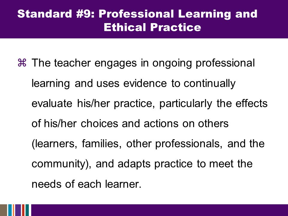  The teacher engages in ongoing professional learning and uses evidence to continually evaluate his/her practice, particularly the effects of his/her choices and actions on others (learners, families, other professionals, and the community), and adapts practice to meet the needs of each learner.