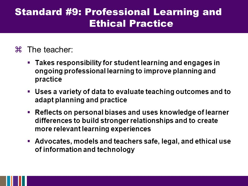  The teacher:  Takes responsibility for student learning and engages in ongoing professional learning to improve planning and practice  Uses a variety of data to evaluate teaching outcomes and to adapt planning and practice  Reflects on personal biases and uses knowledge of learner differences to build stronger relationships and to create more relevant learning experiences  Advocates, models and teachers safe, legal, and ethical use of information and technology Standard #9: Professional Learning and Ethical Practice