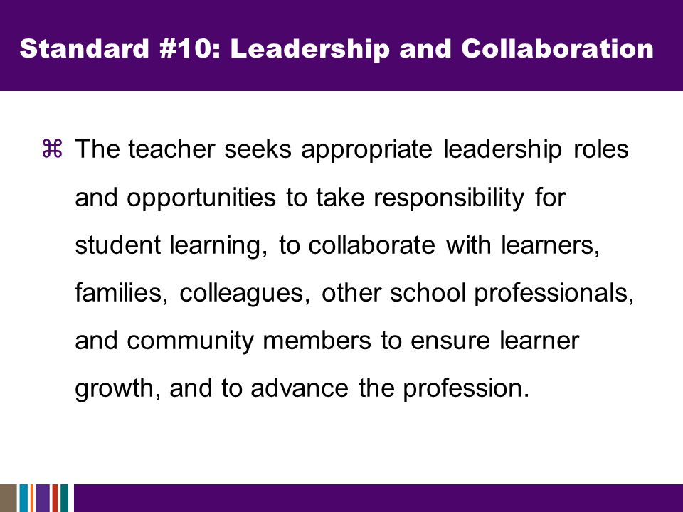 Standard #10: Leadership and Collaboration  The teacher seeks appropriate leadership roles and opportunities to take responsibility for student learning, to collaborate with learners, families, colleagues, other school professionals, and community members to ensure learner growth, and to advance the profession.