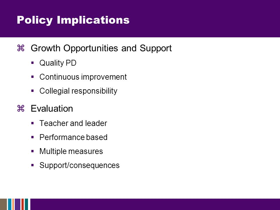 Policy Implications  Growth Opportunities and Support  Quality PD  Continuous improvement  Collegial responsibility  Evaluation  Teacher and leader  Performance based  Multiple measures  Support/consequences
