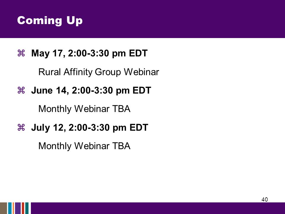 Coming Up  May 17, 2:00-3:30 pm EDT Rural Affinity Group Webinar  June 14, 2:00-3:30 pm EDT Monthly Webinar TBA  July 12, 2:00-3:30 pm EDT Monthly Webinar TBA 40