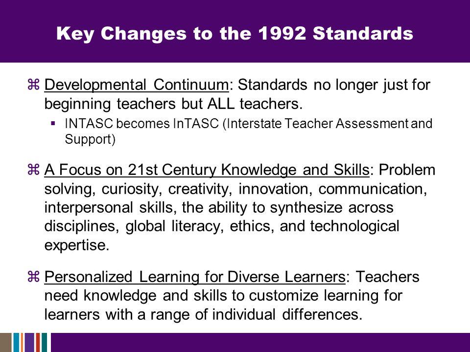 Key Changes to the 1992 Standards  Developmental Continuum: Standards no longer just for beginning teachers but ALL teachers.