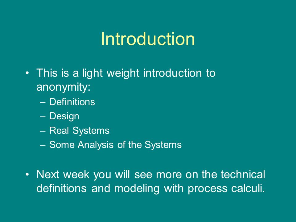 Introduction This is a light weight introduction to anonymity: –Definitions –Design –Real Systems –Some Analysis of the Systems Next week you will see more on the technical definitions and modeling with process calculi.