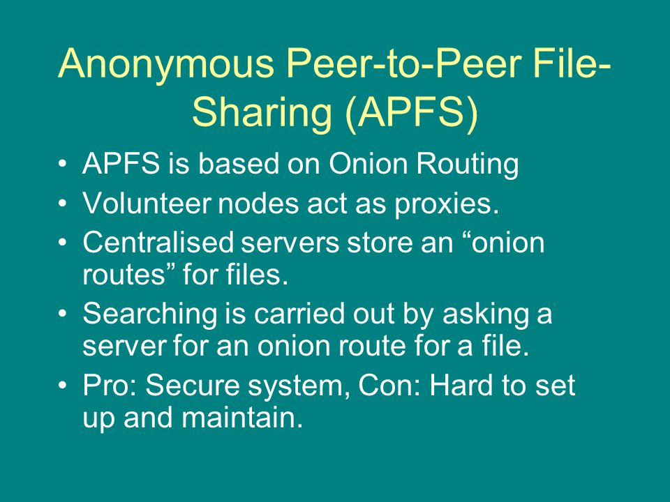 Anonymous Peer-to-Peer File- Sharing (APFS) APFS is based on Onion Routing Volunteer nodes act as proxies.