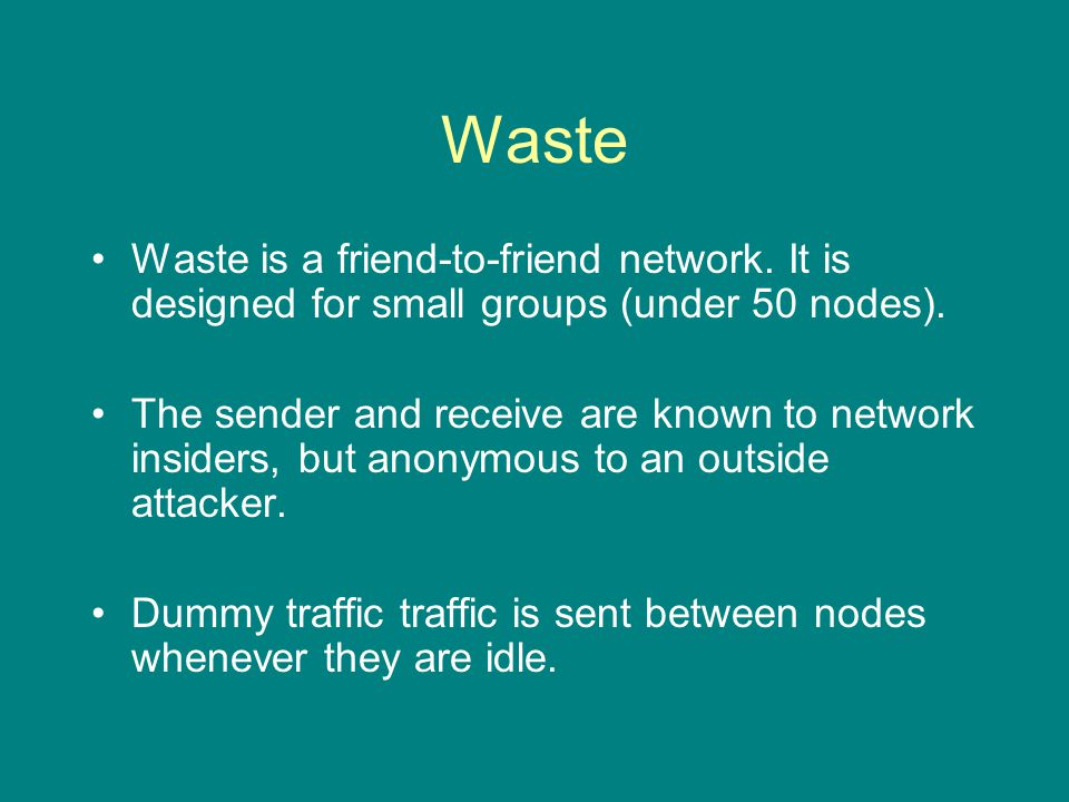 Waste Waste is a friend-to-friend network. It is designed for small groups (under 50 nodes).