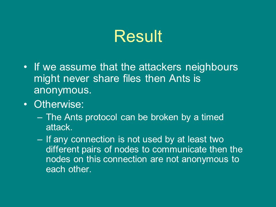 Result If we assume that the attackers neighbours might never share files then Ants is anonymous.