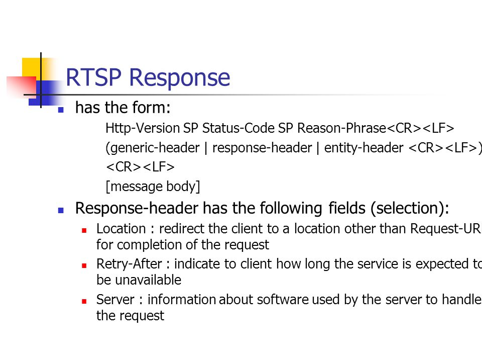 RTSP Response has the form: Http-Version SP Status-Code SP Reason-Phrase (generic-header | response-header | entity-header ) [message body] Response-header has the following fields (selection): Location : redirect the client to a location other than Request-URL for completion of the request Retry-After : indicate to client how long the service is expected to be unavailable Server : information about software used by the server to handle the request