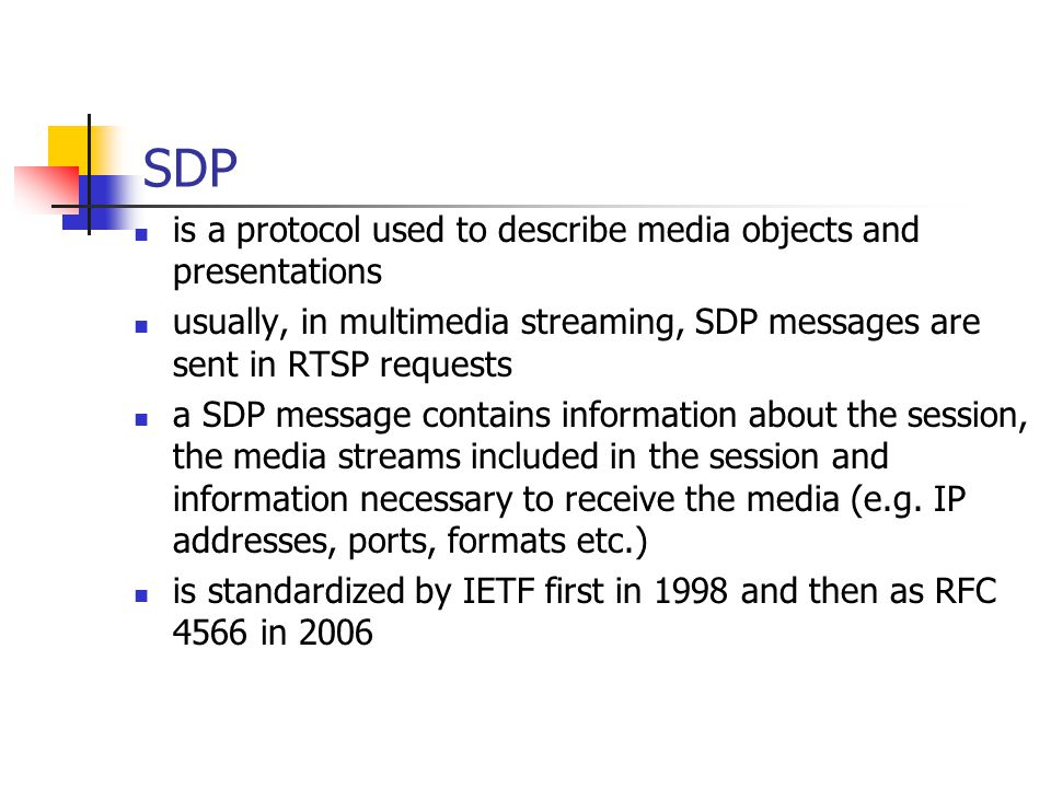 SDP is a protocol used to describe media objects and presentations usually, in multimedia streaming, SDP messages are sent in RTSP requests a SDP message contains information about the session, the media streams included in the session and information necessary to receive the media (e.g.