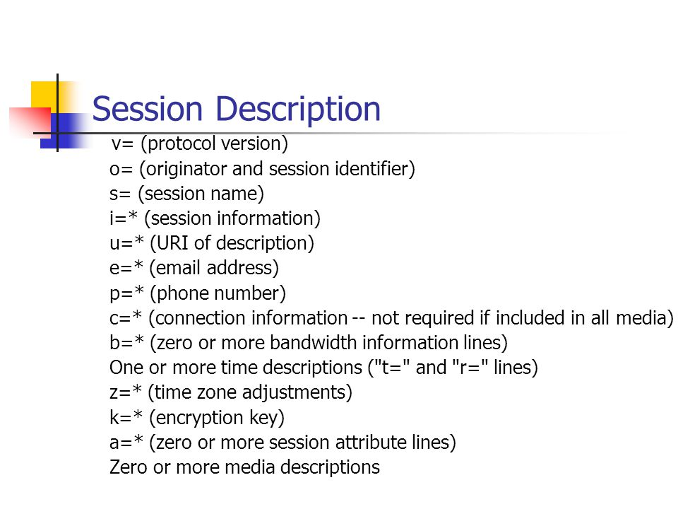 Session Description v= (protocol version) o= (originator and session identifier) s= (session name) i=* (session information) u=* (URI of description) e=* (email address) p=* (phone number) c=* (connection information -- not required if included in all media) b=* (zero or more bandwidth information lines) One or more time descriptions ( t= and r= lines) z=* (time zone adjustments) k=* (encryption key) a=* (zero or more session attribute lines) Zero or more media descriptions
