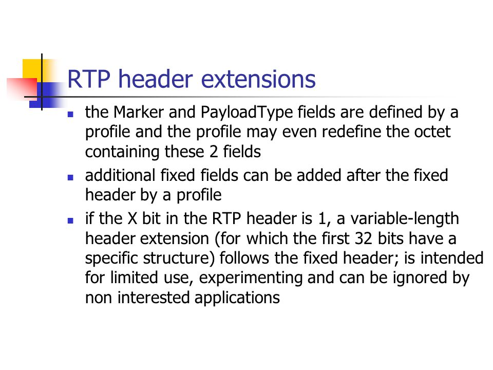 RTP header extensions the Marker and PayloadType fields are defined by a profile and the profile may even redefine the octet containing these 2 fields additional fixed fields can be added after the fixed header by a profile if the X bit in the RTP header is 1, a variable-length header extension (for which the first 32 bits have a specific structure) follows the fixed header; is intended for limited use, experimenting and can be ignored by non interested applications