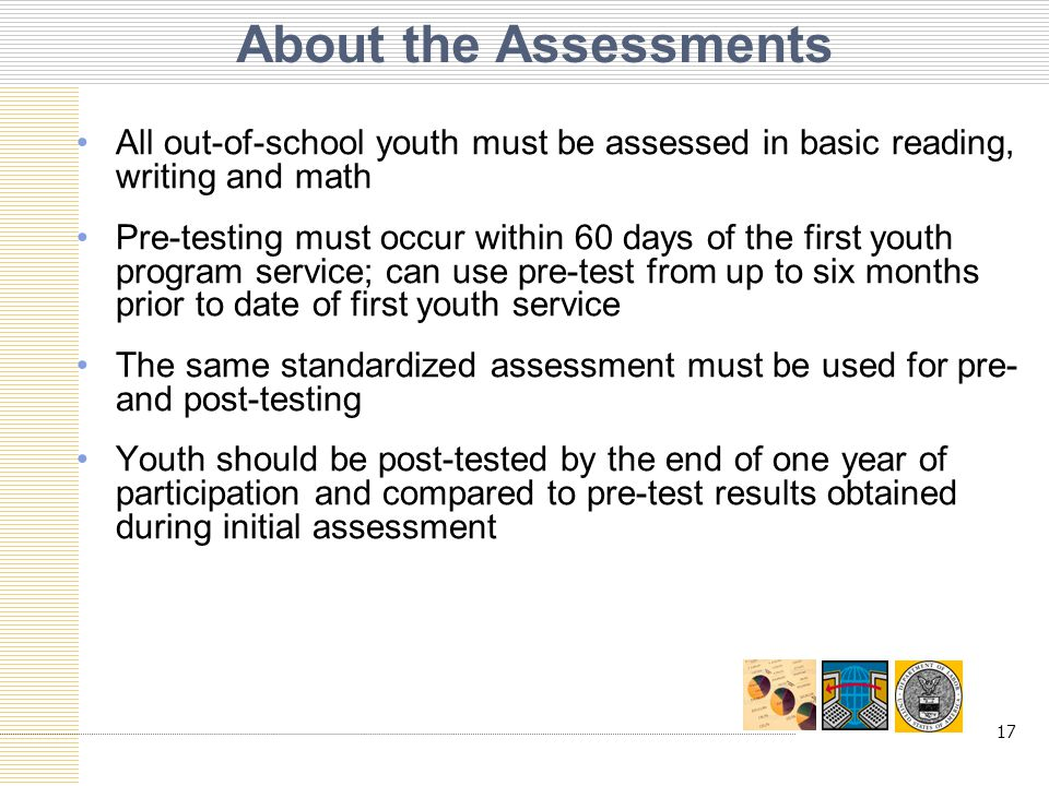 17 About the Assessments All out-of-school youth must be assessed in basic reading, writing and math Pre-testing must occur within 60 days of the first youth program service; can use pre-test from up to six months prior to date of first youth service The same standardized assessment must be used for pre- and post-testing Youth should be post-tested by the end of one year of participation and compared to pre-test results obtained during initial assessment