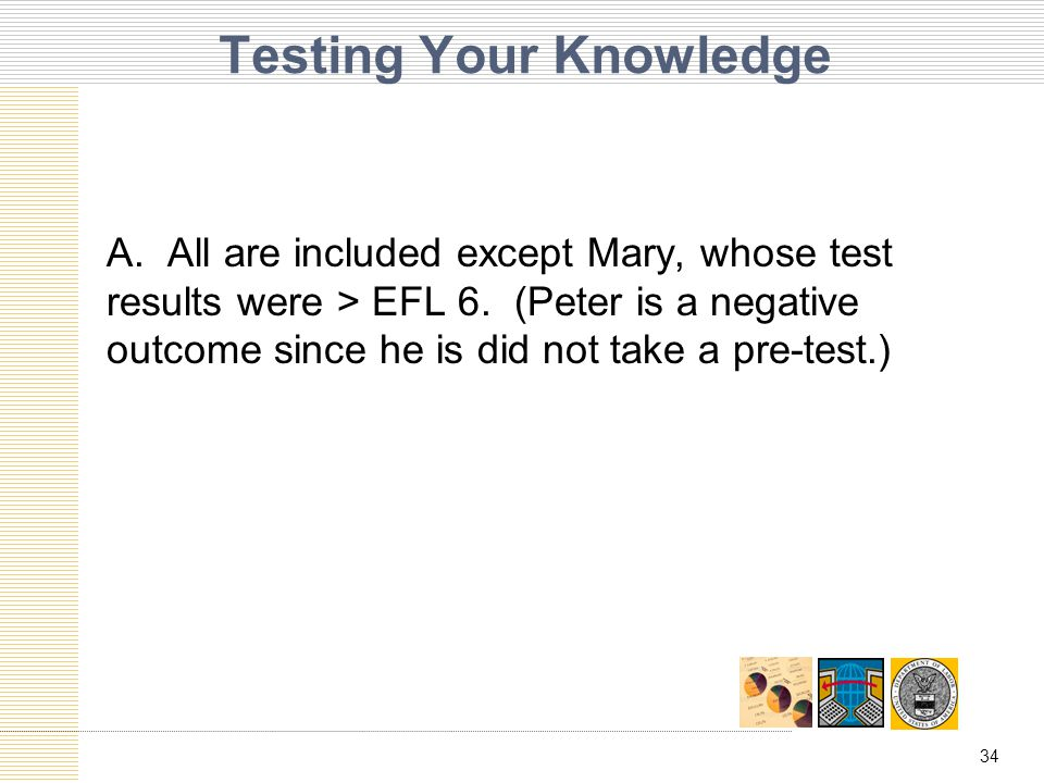 34 Testing Your Knowledge A. All are included except Mary, whose test results were > EFL 6.