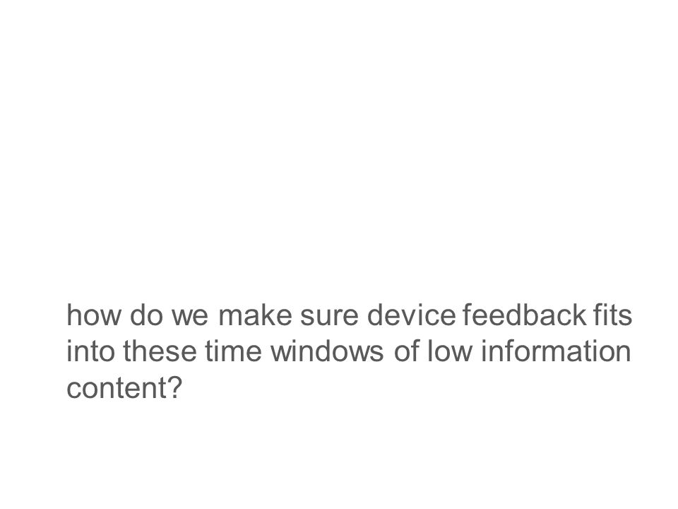 how do we make sure device feedback fits into these time windows of low information content
