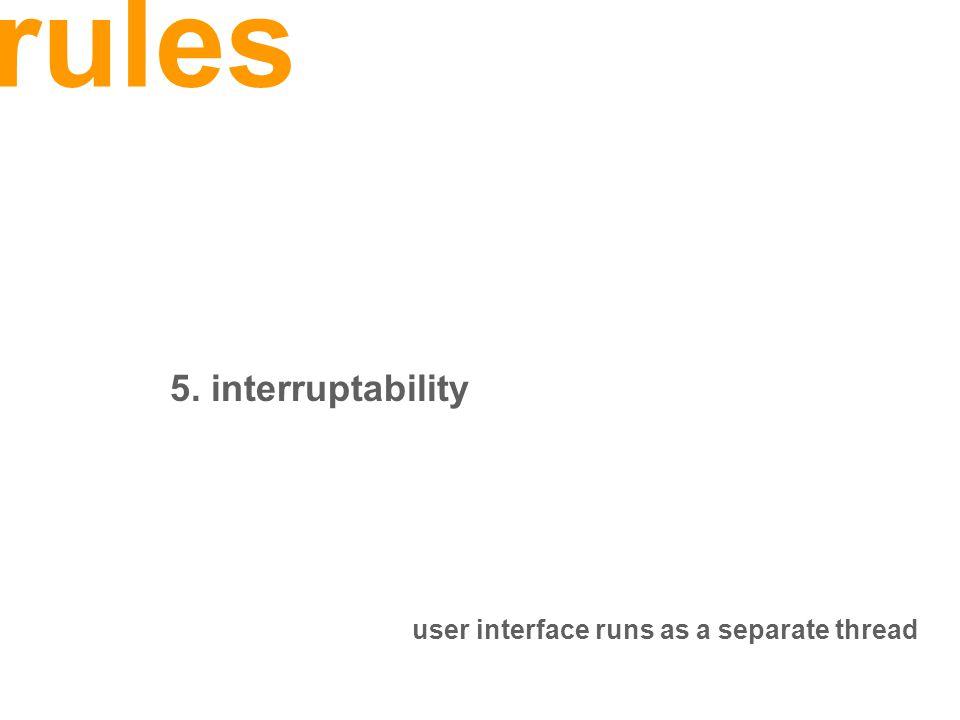 rules 5. interruptability user interface runs as a separate thread