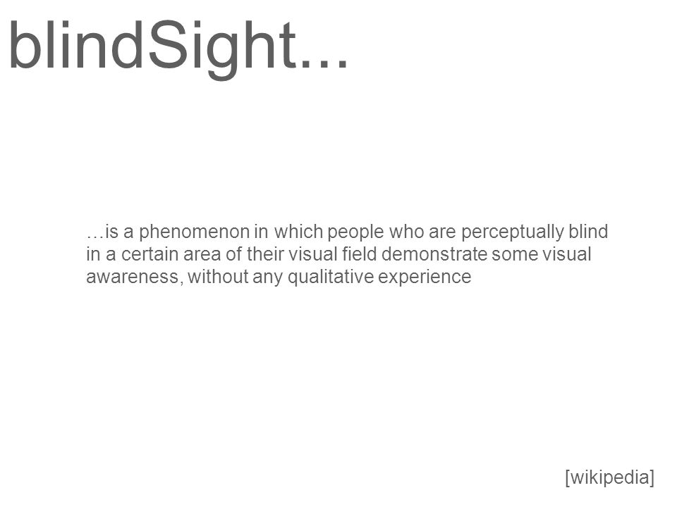 …is a phenomenon in which people who are perceptually blind in a certain area of their visual field demonstrate some visual awareness, without any qualitative experience blindSight...
