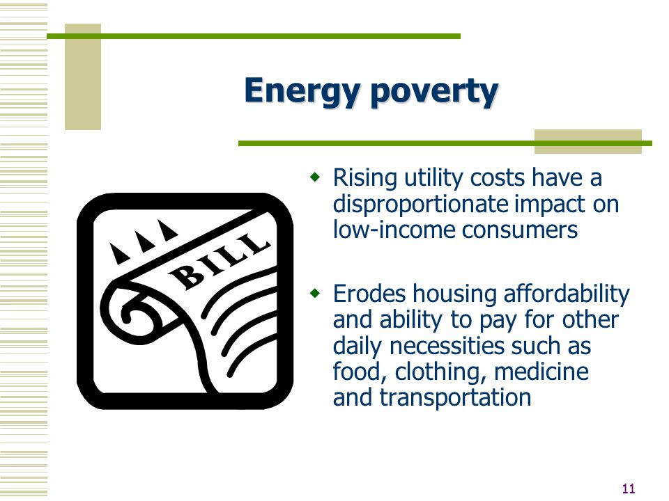11 Energy poverty  Rising utility costs have a disproportionate impact on low-income consumers  Erodes housing affordability and ability to pay for