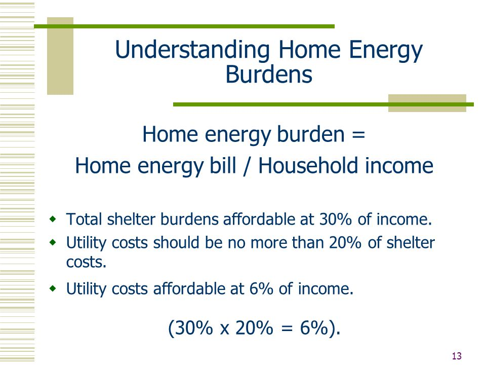 13 Understanding Home Energy Burdens Home energy burden = Home energy bill / Household income  Total shelter burdens affordable at 30% of income.