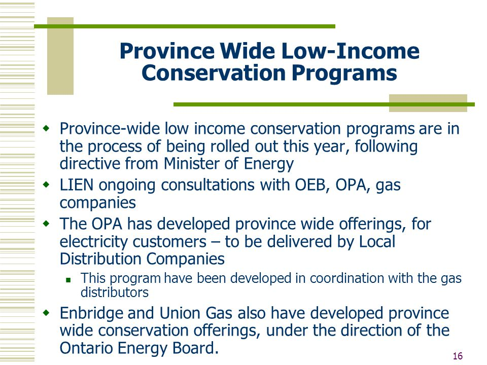 16 Province Wide Low-Income Conservation Programs  Province-wide low income conservation programs are in the process of being rolled out this year, following directive from Minister of Energy  LIEN ongoing consultations with OEB, OPA, gas companies  The OPA has developed province wide offerings, for electricity customers – to be delivered by Local Distribution Companies This program have been developed in coordination with the gas distributors  Enbridge and Union Gas also have developed province wide conservation offerings, under the direction of the Ontario Energy Board.