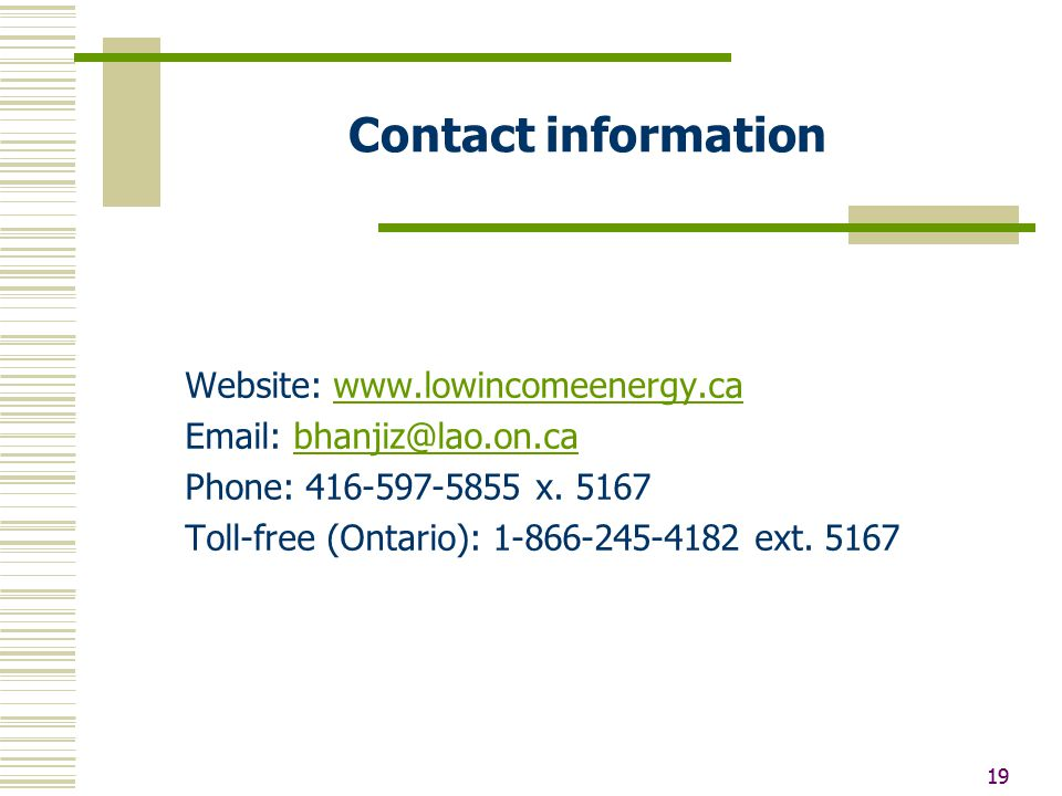 19 Contact information Website: www.lowincomeenergy.cawww.lowincomeenergy.ca Email: bhanjiz@lao.on.cabhanjiz@lao.on.ca Phone: 416-597-5855 x. 5167 Tol