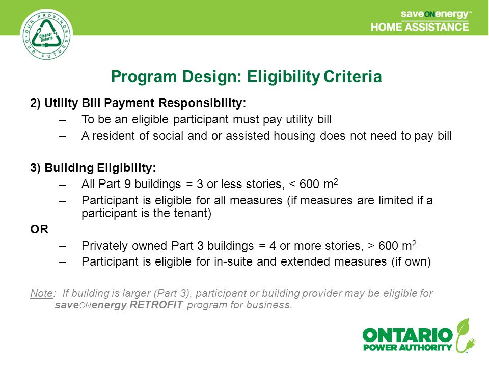 2) Utility Bill Payment Responsibility: –To be an eligible participant must pay utility bill –A resident of social and or assisted housing does not need to pay bill 3) Building Eligibility: –All Part 9 buildings = 3 or less stories, < 600 m 2 –Participant is eligible for all measures (if measures are limited if a participant is the tenant) OR –Privately owned Part 3 buildings = 4 or more stories, > 600 m 2 –Participant is eligible for in-suite and extended measures (if own) Note: If building is larger (Part 3), participant or building provider may be eligible for save ON energy RETROFIT program for business.