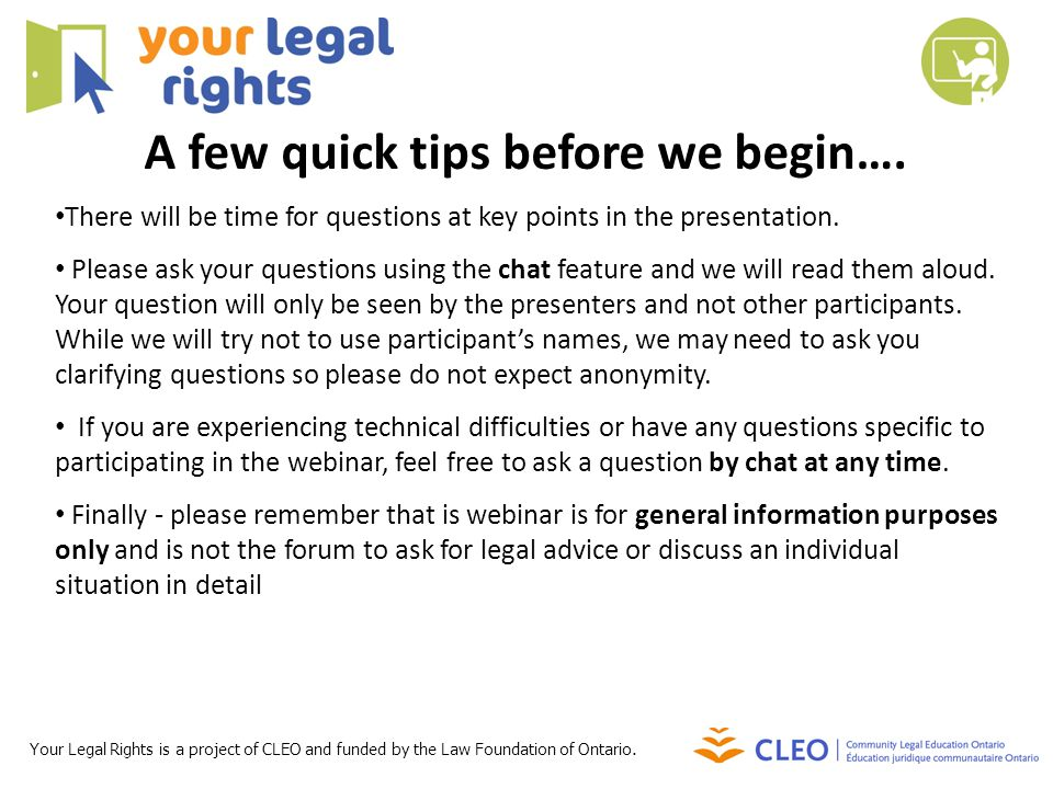 Your Legal Rights is a project of CLEO and funded by the Law Foundation of Ontario. There will be time for questions at key points in the presentation