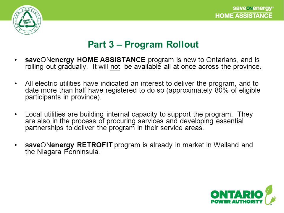 saveONenergy HOME ASSISTANCE program is new to Ontarians, and is rolling out gradually. It will not be available all at once across the province. All