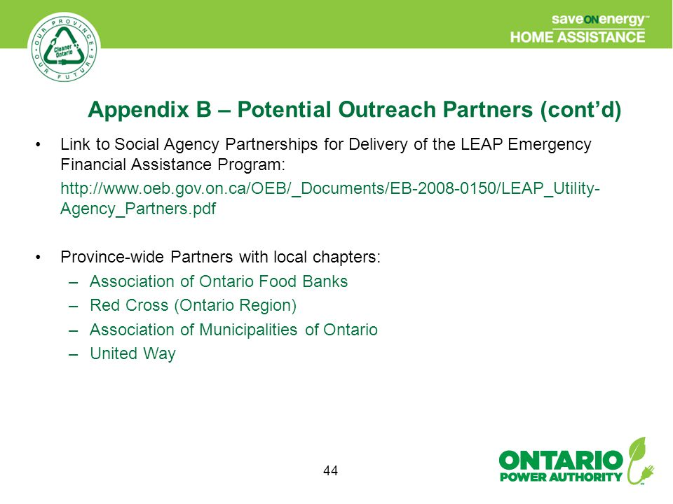 44 Link to Social Agency Partnerships for Delivery of the LEAP Emergency Financial Assistance Program: http://www.oeb.gov.on.ca/OEB/_Documents/EB-2008-0150/LEAP_Utility- Agency_Partners.pdf Province-wide Partners with local chapters: –Association of Ontario Food Banks –Red Cross (Ontario Region) –Association of Municipalities of Ontario –United Way Appendix B – Potential Outreach Partners (cont'd)
