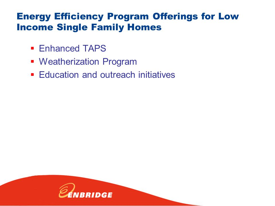 Energy Efficiency Program Offerings for Low Income Single Family Homes  Enhanced TAPS  Weatherization Program  Education and outreach initiatives